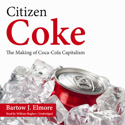 Citizen Coke: The Making of Coca-Cola Capitalism Audiobook, by Bartow J. Elmore