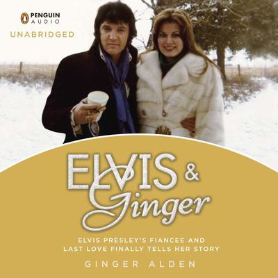 Elvis and Ginger: Elvis Presleys Fiancée and Last Love Finally Tells Her Story Audiobook, by Ginger Alden