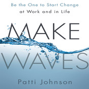 Make Waves: Be the One to Start Change at Work and in Life Audiobook, by Patti Johnson
