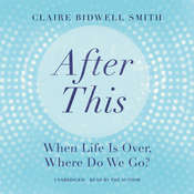After This: When Life Is Over, Where Do We Go?, by Claire Bidwell Smith