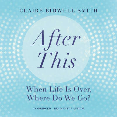 After This: When Life Is Over, Where Do We Go? Audiobook, by Author Info Added Soon
