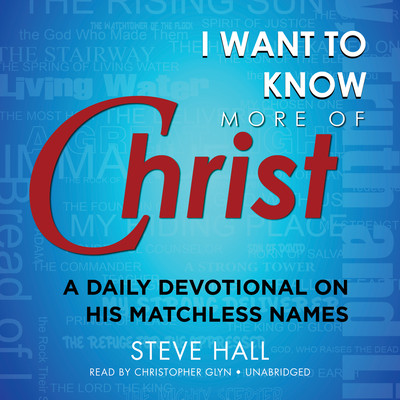 I Want to Know More of Christ: A Daily Devotional on His Matchless Names Audiobook, by Steve Hall