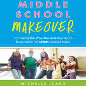 Middle School Makeover: Improving the Way You and Your Child Experience the Middle School Years