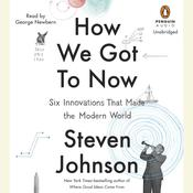 How We Got to Now: Six Innovations That Made the Modern World, by Steven Johnson