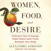 Women, Food, and Desire: Embrace Your Cravings, Make Peace with Food, Reclaim Your Body, by Alexandra Jamieson