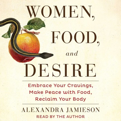 Women, Food, and Desire: Embrace Your Cravings, Make Peace with Food, Reclaim Your Body Audiobook, by Alexandra Jamieson