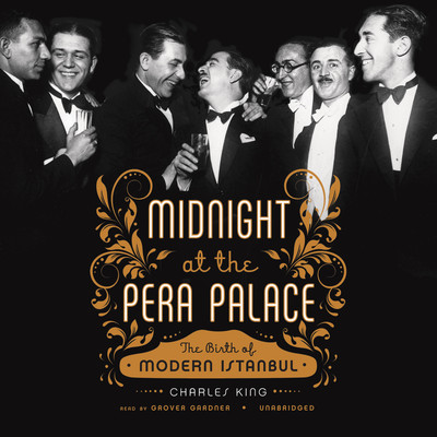 Midnight at the Pera Palace: The Birth of Modern Istanbul Audiobook, by Charles King