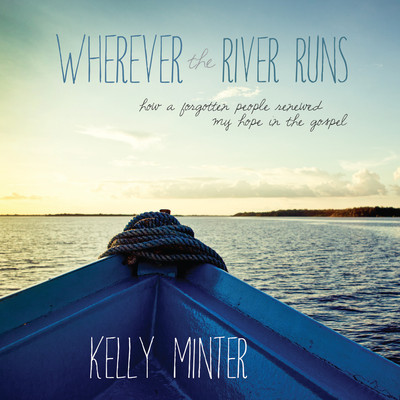 Wherever the River Runs: How a Forgotten People Renewed My Hope in the Gospel Audiobook, by Kelly Minter