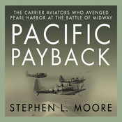Pacific Payback: The Carrier Aviators Who Avenged Pearl Harbor at the Battle of Midway, by Stephen L. Moore