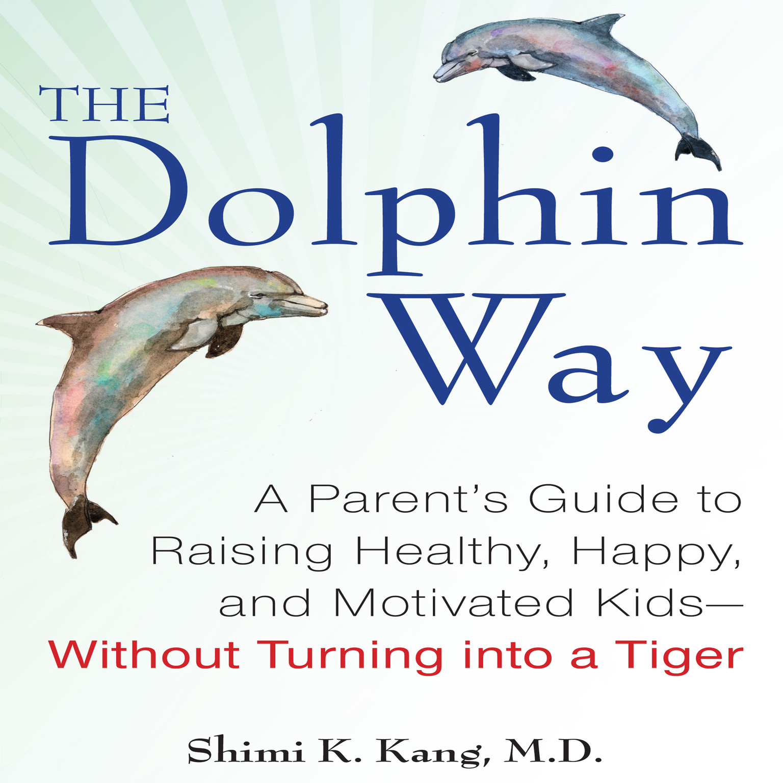 Printable The Dolphin Way: A Parent's Guide to Raising Healthy, Happy, and Motivated Kids—Without Turning into a Tiger Audiobook Cover Art