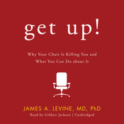 Get Up!: Why Your Chair Is Killing You and What You Can Do about It, by James A. Levine