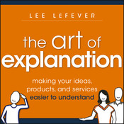 The Art of Explanation: Making Your Ideas, Products, and Services Easier to Understand, by Lee LeFever