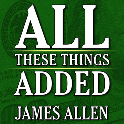 All These Things Added  plus As He Thought: The Life James Allen Audiobook, by James Allen
