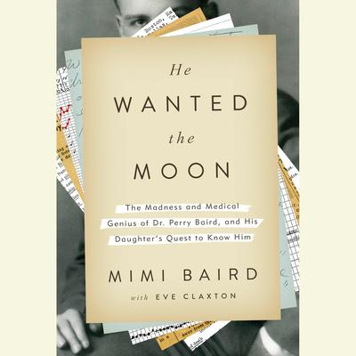 He Wanted the Moon: The Madness and Medical Genius of Dr. Perry Baird, and His Daughters Quest to Know Him Audiobook, by Mimi Baird