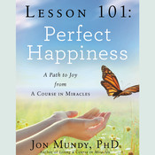 Lesson 101: Perfect Happiness: A Path to Joy from A Course in Miracles Audiobook, by Jon Mundy