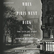 When Paris Went Dark: The City of Light Under German Occupation, 1940–1944, by Ronald C. Rosbottom
