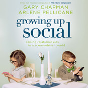 Growing Up Social: Raising Relational Kids in a Screen-Driven World, by Arlene Pellicane, Gary Chapman