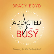 Addicted to Busy: Recovery for the Rushed Soul, by Brady Boyd