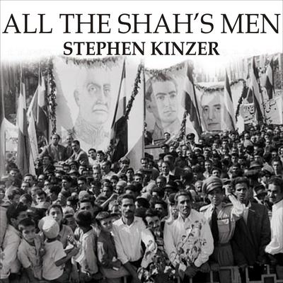 All the Shahs Men: An American Coup and the Roots of Middle East Terror Audiobook, by Stephen Kinzer