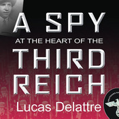 A Spy at the Heart of the Third Reich: The Extraordinary Life of Fritz Kolbe, Americas Most Important Spy in World War II Audiobook, by Lucas Delattre