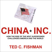 China, Inc.: How the Rise of the Next Superpower Challenges America and the World Audiobook, by Ted C. Fishman