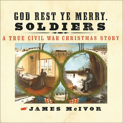 God Rest Ye Merry, Soldiers: A True Civil War Christmas Story Audiobook, by James McIvor