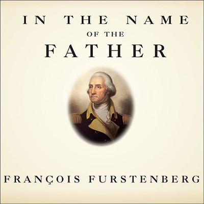 In the Name of the Father: Washingtons Legacy, Slavery, and the Making of a Nation Audiobook, by Francois Furstenberg