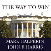 The Way to Win: Taking the White House in 2008, by Mark Halperin