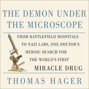 The Demon Under the Microscope: From Battlefield Hospitals to Nazi Labs, One Doctors Heroic Search for the Worlds First Miracle Drug Audiobook, by Thomas Hager