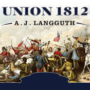 Union 1812: The Americans Who Fought the Second War of Independence, by A. J. Langguth