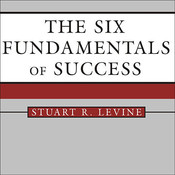 The Six Fundamentals of Success: The Rules for Getting It Right for Yourself and Your Organization Audiobook, by Stuart R. Levine