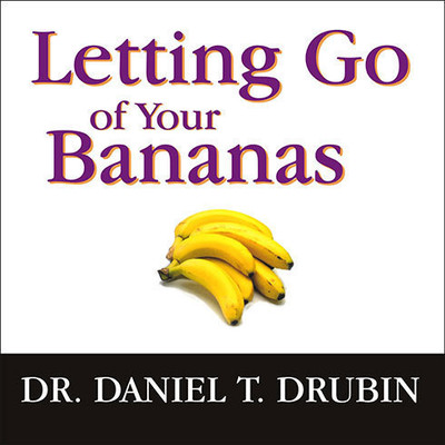 Letting Go of Your Bananas: How to Become More Successful by Getting Rid of Everything Rotten in Your Life Audiobook, by Daniel T. Drubin