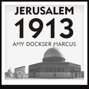 Jerusalem 1913: The Origins of the Arab-Israeli Conflict, by Amy Dockser Marcus