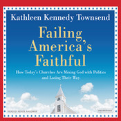 Failing America's Faithful: How Today's Churches Are Mixing God with Politics and Losing Their Way, by Kathleen Kennedy Townsend