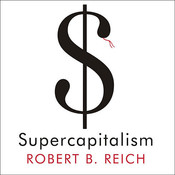 Supercapitalism: The Transformation of Business, Democracy, and Everyday Life, by Robert B. Reich