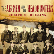 The Airmen and the Headhunters: A True Story of Lost Soldiers, Heroic Tribesmen and the Unlikeliest Rescue of World War II Audiobook, by Judith M. Heimann