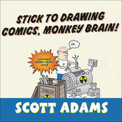 Stick to Drawing Comics, Monkey Brain!: Cartoonist Ignores Helpful Advice, by Scott Adams