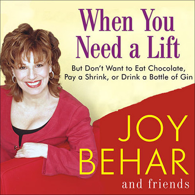 When You Need a Lift: But Dont Want to Eat Chocolate, Pay a Shrink, or Drink a Bottle of Gin Audiobook, by Joy Behar
