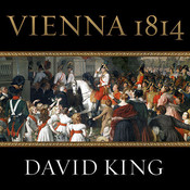 Vienna, 1814: How the Conquerors of Napoleon Made Love, War, and Peace at the Congress of Vienna Audiobook, by David King