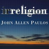 Irreligion: A Mathematician Explains Why the Arguments for God Just Don't Add Up, by John Allen Paulos