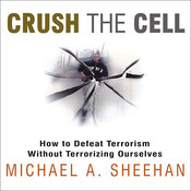 Crush the Cell: How to Defeat Terrorism Without Terrorizing Ourselves Audiobook, by Michael A. Sheehan, David Drummond