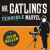 Mr. Gatling's Terrible Marvel: The Gun That Changed Everything and the Misunderstood Genius Who Invented It Audiobook, by Julia Keller