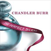 The Perfect Scent: A Year Inside the Perfume Industry in Paris and New York Audiobook, by Chandler Burr