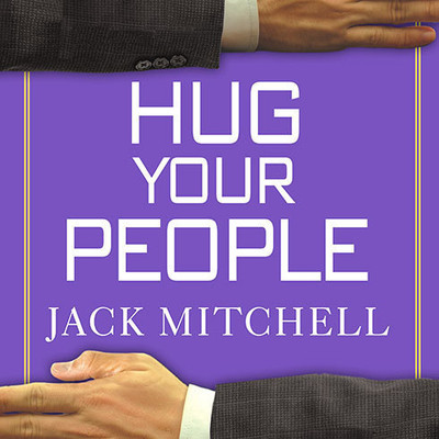 Hug Your People: The Proven Way to Hire, Inspire and Recognize Your Employees and Achieve Remarkable Results Audiobook, by Jack Mitchell