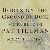 Boots on the Ground by Dusk: My Tribute to Pat Tillman, by Mary Tillman