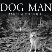 Dog Man: An Uncommon Life on a Faraway Mountain, by Martha Sherrill