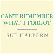 Can't Remember What I Forgot: The Good News from the Frontlines of Memory Research, by Sue Halpern