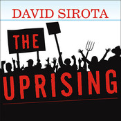The Uprising: An Unauthorized Tour of the Populist Revolt Scaring Wall Street and Washington, by David Sirota