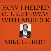 How I Helped O. J. Get Away with Murder: The Shocking Inside Story of Violence, Loyalty, Regret, and Remorse Audiobook, by Mike Gilbert