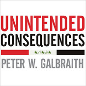 Unintended Consequences: How War in Iraq Strengthened Americas Enemies Audiobook, by Peter W. Galbraith